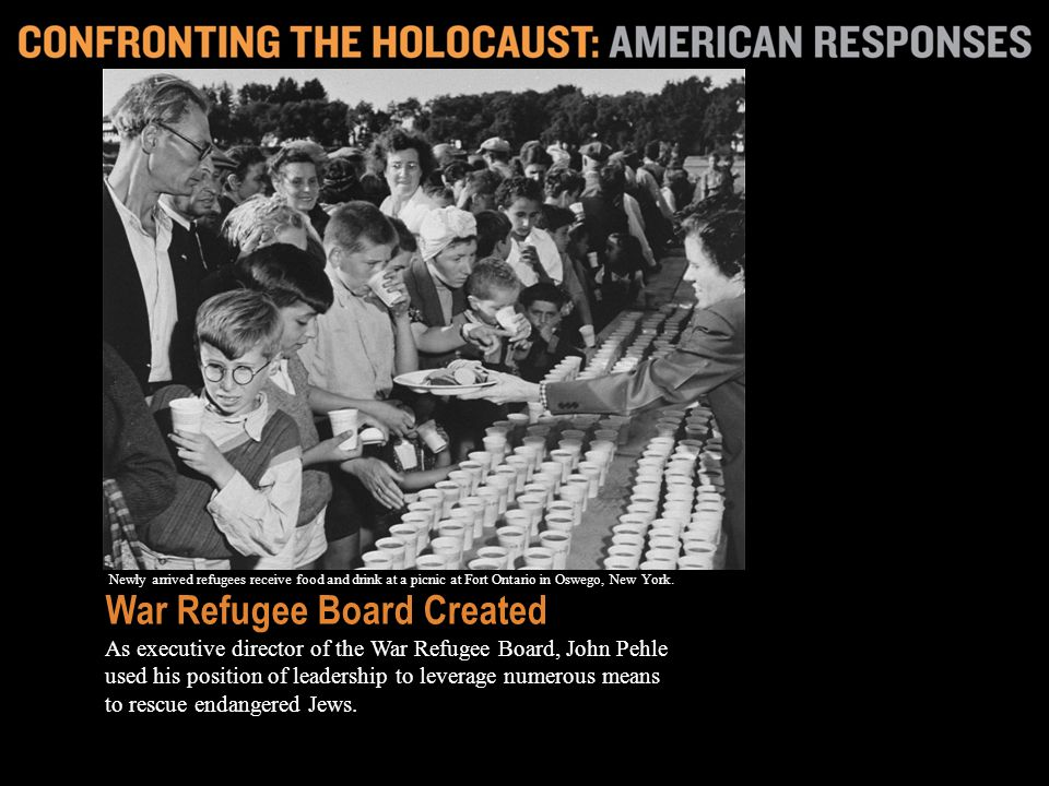 The board led efforts to get neutral countries to accept refugees; it funded boats to ferry refugees out of Romania; and it established a temporary refuge for some Jews at Fort Ontario in Oswego, New York.