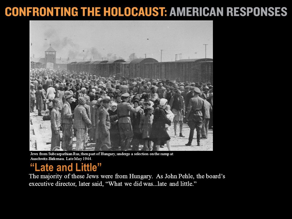 The majority of these Jews were from Hungary. As John Pehle, the boards executive director, later said, What we did was...late and little. Late and Li