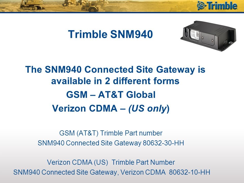 SNM940 Connected Site Gateway Verizon CDMA (US) 2-Way Data - VRS/IBSS Corrections - 3D Project Monitoring Required 80632-10-HHTelematics Device - SNM940 Connected Site Gateway, Verizon CDMA 84277Antenna - SNM940 WiFi Heavy Duty Antenna, 15 Cable 84398 Antenna - SNM940 Combination Heavy Duty Antenna, GPS & Cellular, Bulkhead Mount, 15 Cable 82892-20Cable - SNM940 Wiring Harness
