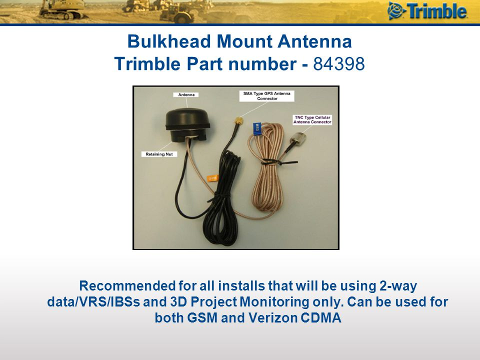 WLAN Antenna Trimble Part number with 15 Cable - 84277 Trimble Part number with 6 Cable - 83155 Optional: Recommended for all installs that will be using 2-way data/VRS/IBSs and 3D Project Monitoring where WIFI is available.