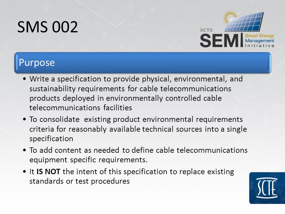 SMS 002 Purpose Write a specification to provide physical, environmental, and sustainability requirements for cable telecommunications products deployed in environmentally controlled cable telecommunications facilities To consolidate existing product environmental requirements criteria for reasonably available technical sources into a single specification To add content as needed to define cable telecommunications equipment specific requirements.