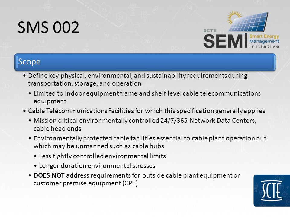 SMS 002 Scope Define key physical, environmental, and sustainability requirements during transportation, storage, and operation Limited to indoor equipment frame and shelf level cable telecommunications equipment Cable Telecommunications Facilities for which this specification generally applies Mission critical environmentally controlled 24/7/365 Network Data Centers, cable head ends Environmentally protected cable facilities essential to cable plant operation but which may be unmanned such as cable hubs Less tightly controlled environmental limits Longer duration environmental stresses DOES NOT address requirements for outside cable plant equipment or customer premise equipment (CPE)