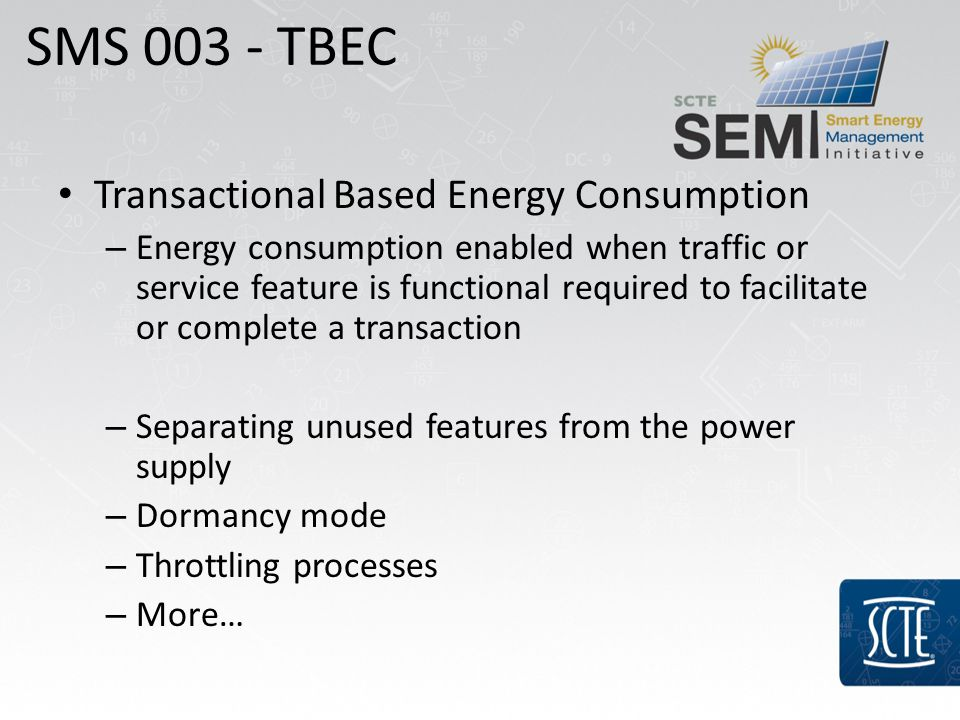 Transactional Based Energy Consumption – Energy consumption enabled when traffic or service feature is functional required to facilitate or complete a transaction – Separating unused features from the power supply – Dormancy mode – Throttling processes – More… SMS TBEC