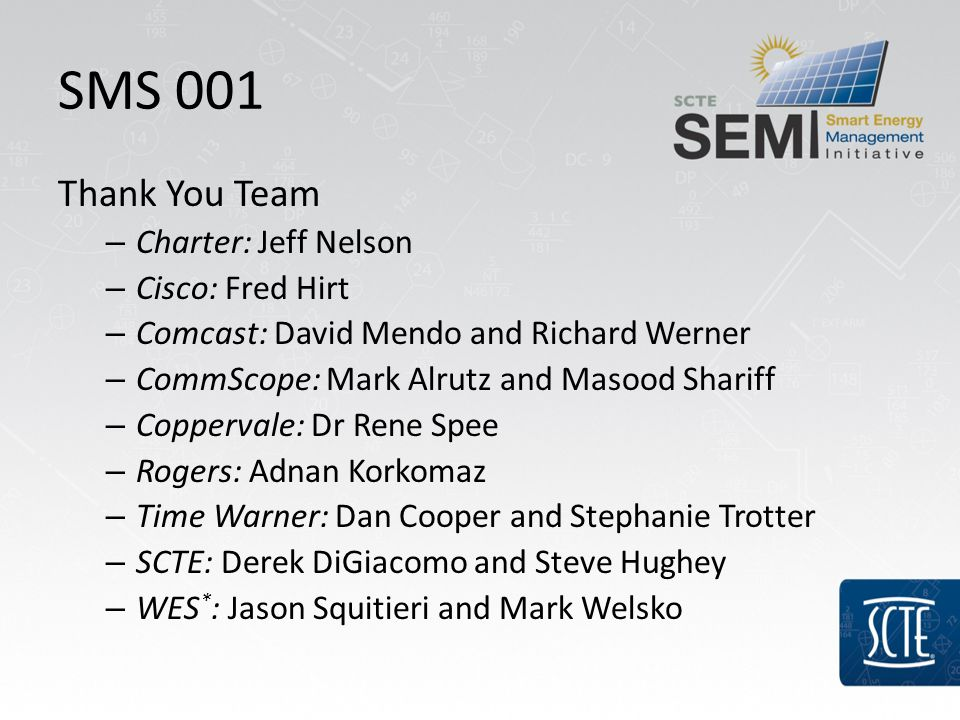 SMS 001 Thank You Team – Charter: Jeff Nelson – Cisco: Fred Hirt – Comcast: David Mendo and Richard Werner – CommScope: Mark Alrutz and Masood Shariff – Coppervale: Dr Rene Spee – Rogers: Adnan Korkomaz – Time Warner: Dan Cooper and Stephanie Trotter – SCTE: Derek DiGiacomo and Steve Hughey – WES * : Jason Squitieri and Mark Welsko