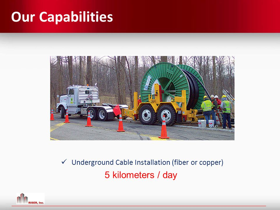 Our Capabilities Underground Cable Installation (fiber or copper) 5 kilometers / day