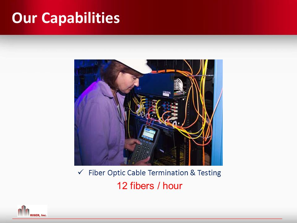 Our Capabilities Fiber Optic Cable Termination & Testing 12 fibers / hour