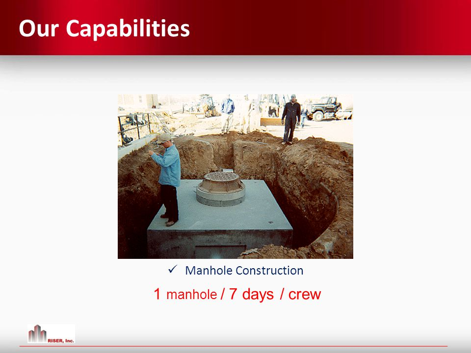 Our Capabilities Manhole Construction 1 manhole / 7 days / crew