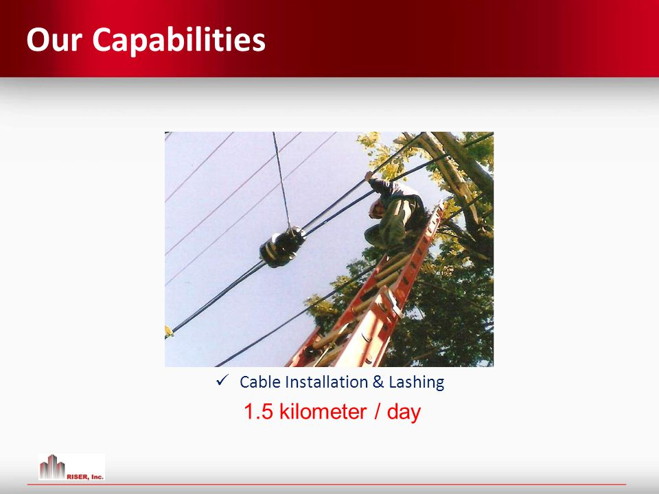 Our Capabilities Cable Installation & Lashing 1.5 kilometer / day
