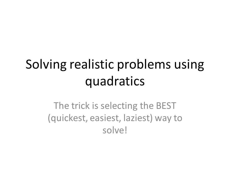 Solving realistic problems using quadratics The trick is selecting the BEST (quickest, easiest, laziest) way to solve!