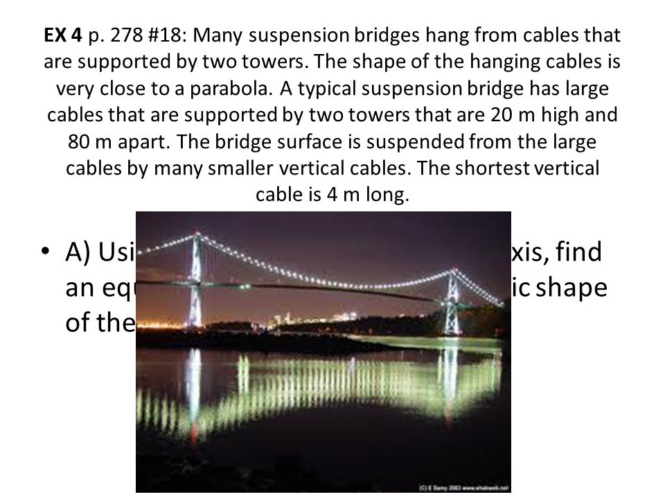 EX 4 p. 278 #18: Many suspension bridges hang from cables that are supported by two towers. The shape of the hanging cables is very close to a parabol