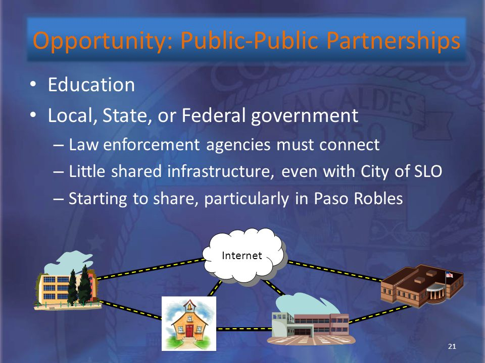 Education Local, State, or Federal government – Law enforcement agencies must connect – Little shared infrastructure, even with City of SLO – Starting