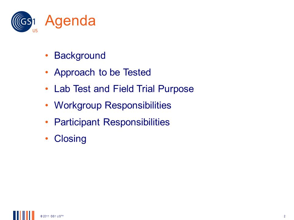 Agenda Background Approach to be Tested Lab Test and Field Trial Purpose Workgroup Responsibilities Participant Responsibilities Closing © 2011 GS1 US