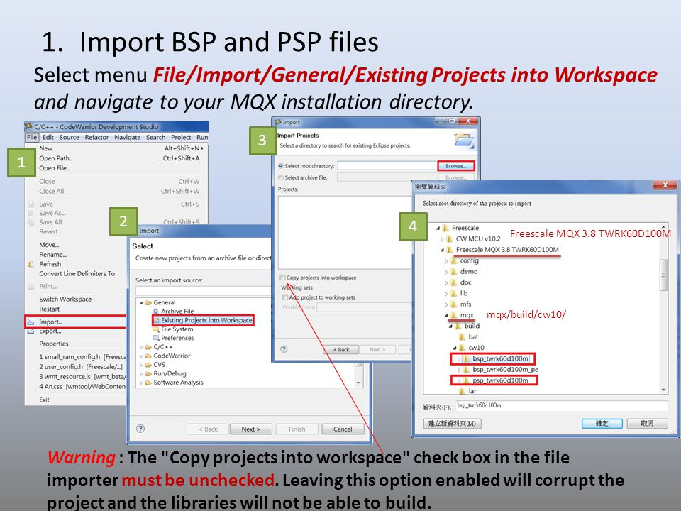 1.Import BSP and PSP files Select menu File/Import/General/Existing Projects into Workspace and navigate to your MQX installation directory. 1 2 3 4 W