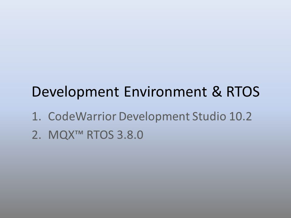 Development Environment & RTOS 1.CodeWarrior Development Studio 10.2 2.MQX RTOS 3.8.0