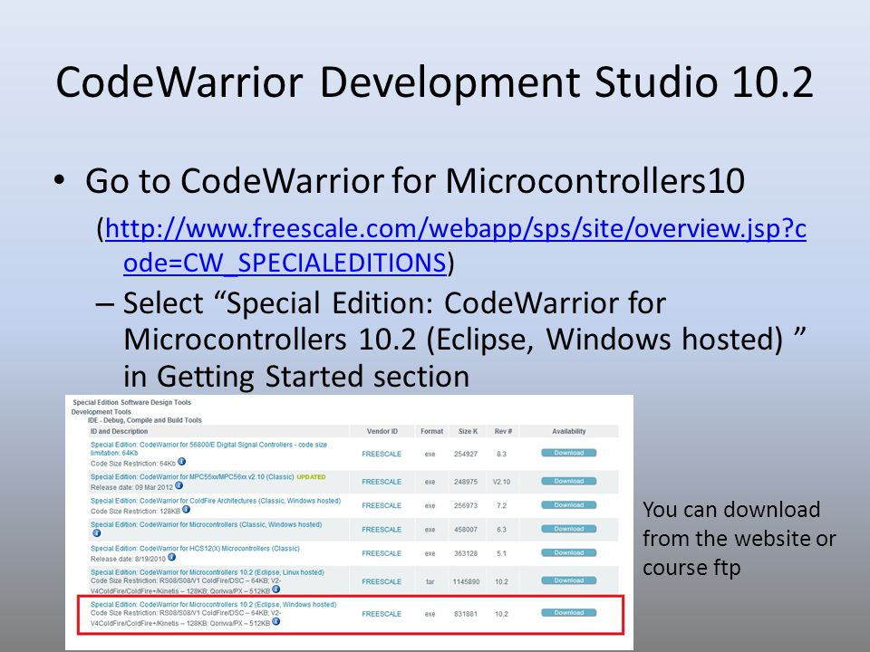 CodeWarrior Development Studio 10.2 Go to CodeWarrior for Microcontrollers10 (http://www.freescale.com/webapp/sps/site/overview.jsp?c ode=CW_SPECIALED