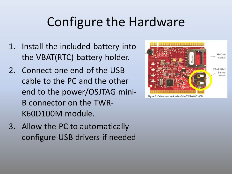 Configure the Hardware 1.Install the included battery into the VBAT(RTC) battery holder. 2.Connect one end of the USB cable to the PC and the other en