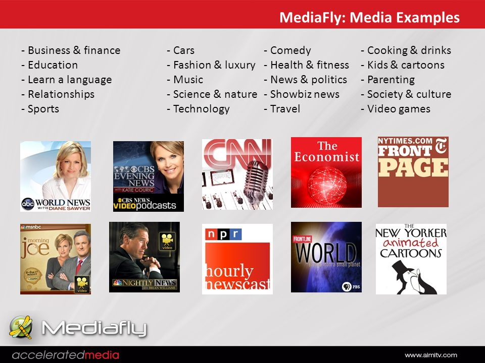 MediaFly: Media Examples - Business & finance- Cars- Comedy- Cooking & drinks - Education- Fashion & luxury- Health & fitness- Kids & cartoons - Learn a language- Music- News & politics- Parenting - Relationships- Science & nature- Showbiz news- Society & culture - Sports- Technology- Travel- Video games