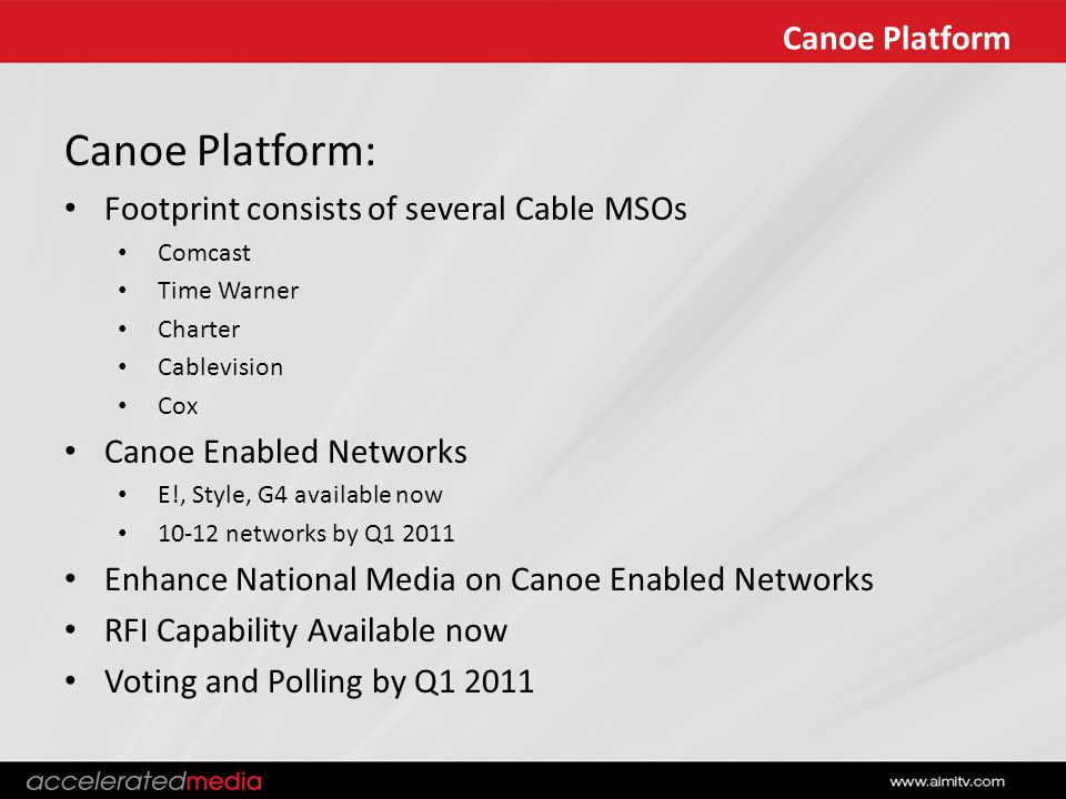 Canoe Platform Canoe Platform: Footprint consists of several Cable MSOs Comcast Time Warner Charter Cablevision Cox Canoe Enabled Networks E!, Style, G4 available now 10-12 networks by Q1 2011 Enhance National Media on Canoe Enabled Networks RFI Capability Available now Voting and Polling by Q1 2011