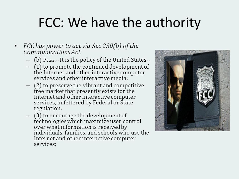FCC: We have the authority FCC has power to act via Sec 230(b) of the Communications Act – (b) P OLICY.--It is the policy of the United States-- – (1) to promote the continued development of the Internet and other interactive computer services and other interactive media; – (2) to preserve the vibrant and competitive free market that presently exists for the Internet and other interactive computer services, unfettered by Federal or State regulation; – (3) to encourage the development of technologies which maximize user control over what information is received by individuals, families, and schools who use the Internet and other interactive computer services;