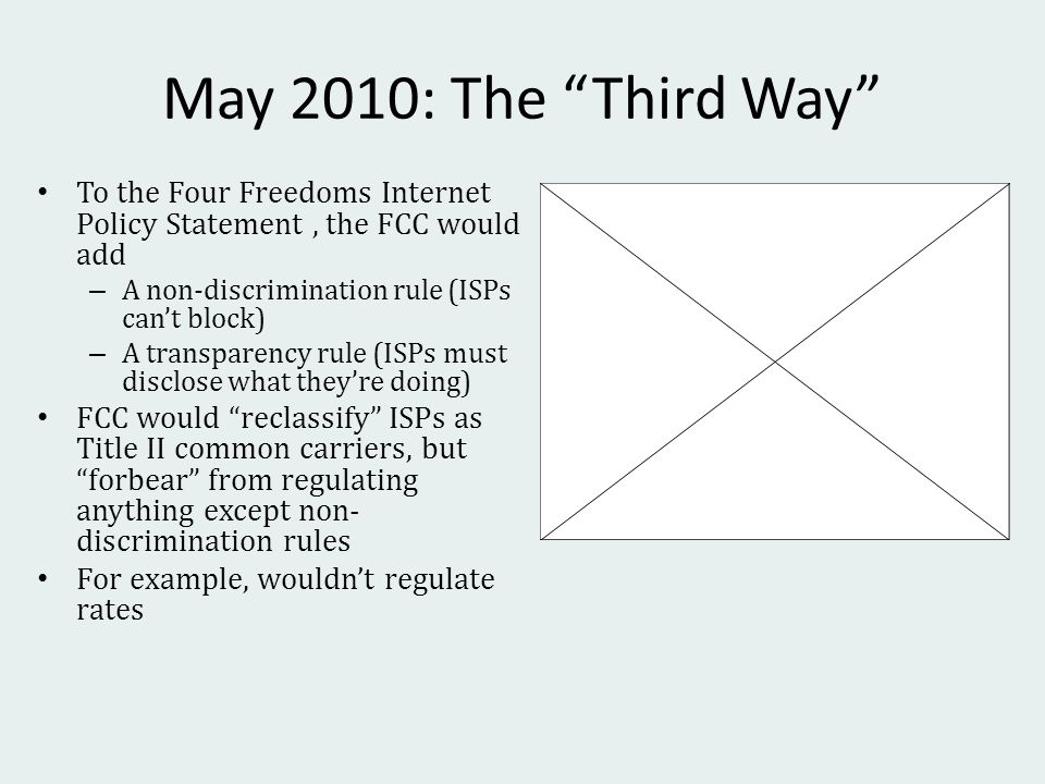 May 2010: The Third Way To the Four Freedoms Internet Policy Statement, the FCC would add – A non-discrimination rule (ISPs cant block) – A transparency rule (ISPs must disclose what theyre doing) FCC would reclassify ISPs as Title II common carriers, but forbear from regulating anything except non- discrimination rules For example, wouldnt regulate rates