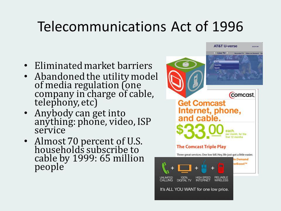 Telecommunications Act of 1996 Eliminated market barriers Abandoned the utility model of media regulation (one company in charge of cable, telephony, etc) Anybody can get into anything: phone, video, ISP service Almost 70 percent of U.S.
