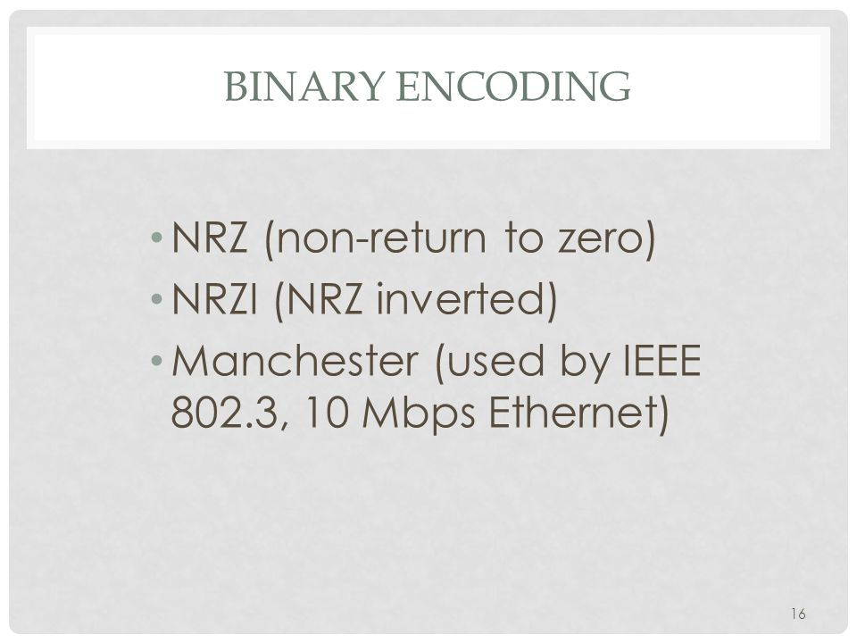 16 BINARY ENCODING NRZ (non-return to zero) NRZI (NRZ inverted) Manchester (used by IEEE 802.3, 10 Mbps Ethernet)