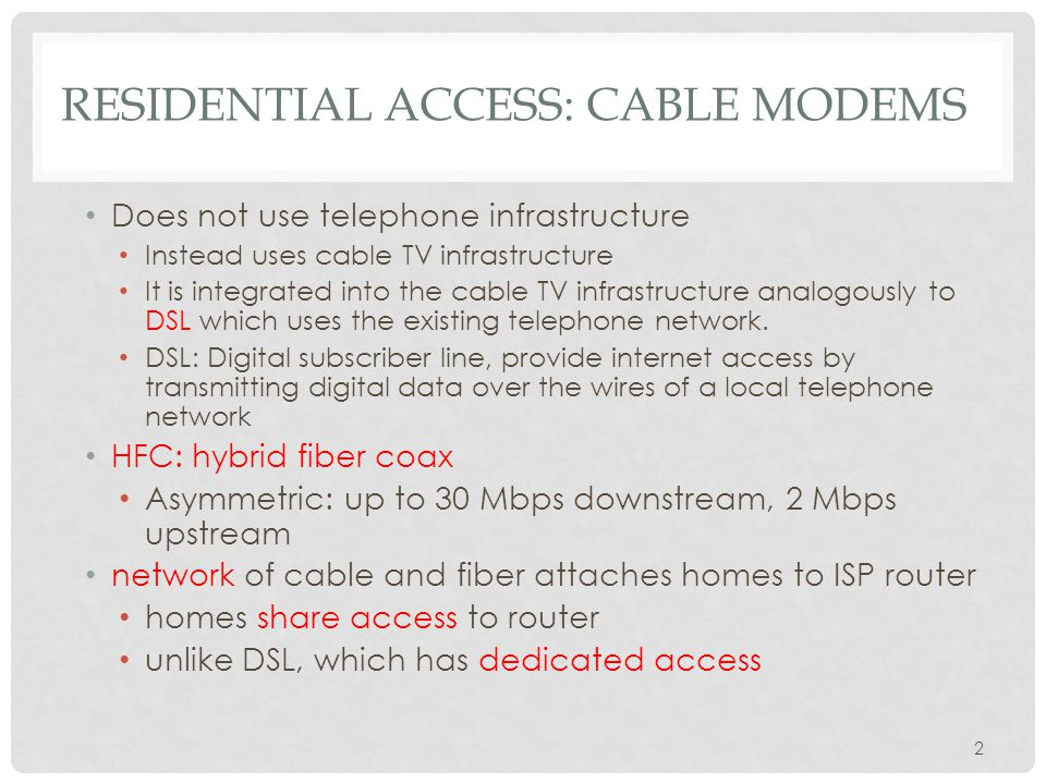 2 RESIDENTIAL ACCESS: CABLE MODEMS Does not use telephone infrastructure Instead uses cable TV infrastructure It is integrated into the cable TV infrastructure analogously to DSL which uses the existing telephone network.