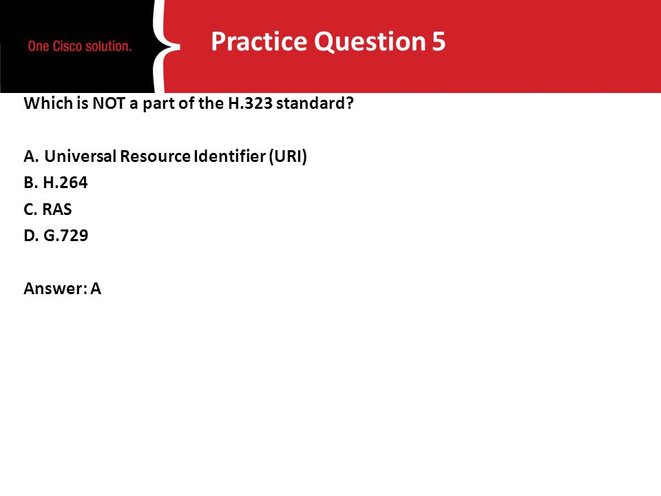 Practice Question 5 Which is NOT a part of the H.323 standard? A. Universal Resource Identifier (URI) B. H.264 C. RAS D. G.729 Answer: A