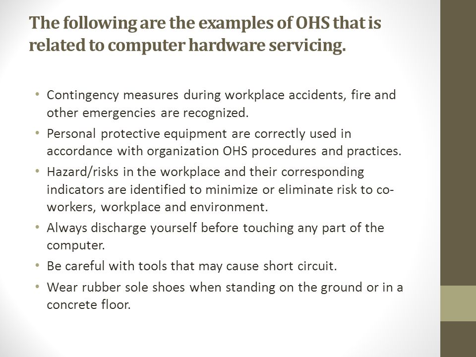 The following are the examples of OHS that is related to computer hardware servicing.