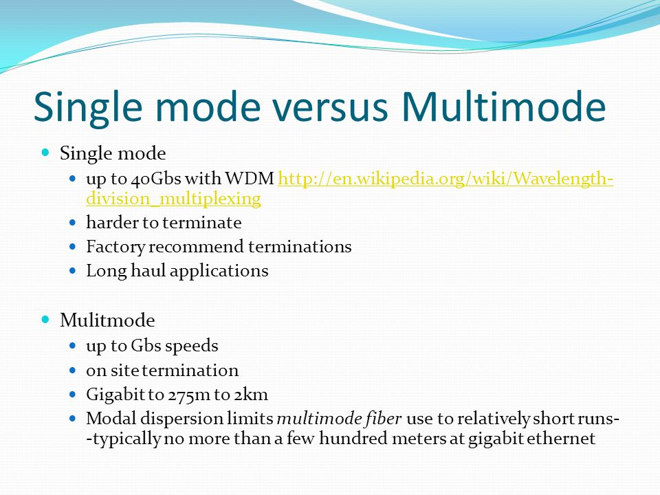 Single mode versus Multimode Single mode up to 40Gbs with WDM http://en.wikipedia.org/wiki/Wavelength- division_multiplexinghttp://en.wikipedia.org/wiki/Wavelength- division_multiplexing harder to terminate Factory recommend terminations Long haul applications Mulitmode up to Gbs speeds on site termination Gigabit to 275m to 2km Modal dispersion limits multimode fiber use to relatively short runs- -typically no more than a few hundred meters at gigabit ethernet
