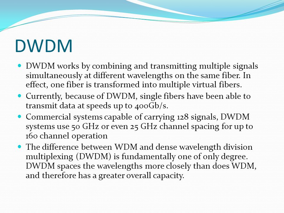 DWDM DWDM works by combining and transmitting multiple signals simultaneously at different wavelengths on the same fiber.