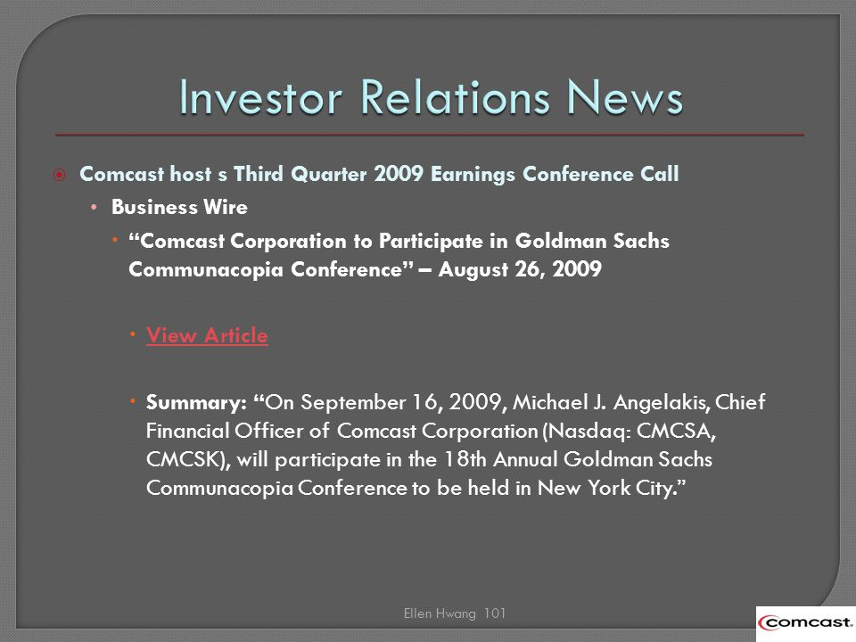 Comcast host s Third Quarter 2009 Earnings Conference Call Business Wire Comcast Corporation to Participate in Goldman Sachs Communacopia Conference – August 26, 2009 View Article Summary: On September 16, 2009, Michael J.