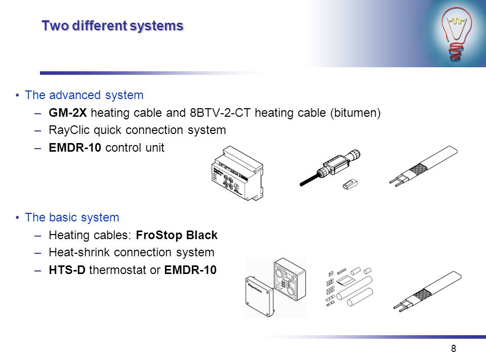 8 Two different systems The advanced system –GM-2X heating cable and 8BTV-2-CT heating cable (bitumen) –RayClic quick connection system –EMDR-10 control unit The basic system –Heating cables: FroStop Black –Heat-shrink connection system –HTS-D thermostat or EMDR-10