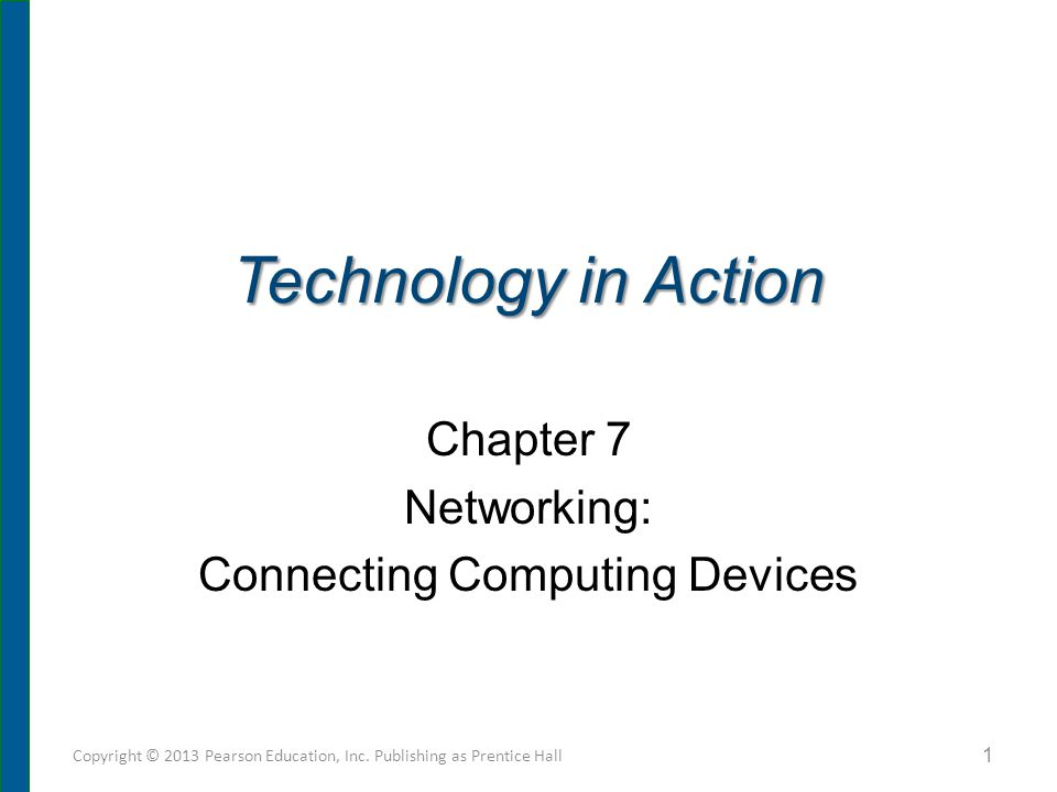 Technology in Action Chapter 7 Networking: Connecting Computing Devices Copyright © 2013 Pearson Education, Inc. Publishing as Prentice Hall 1