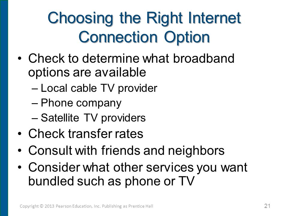 Choosing the Right Internet Connection Option Check to determine what broadband options are available –Local cable TV provider –Phone company –Satelli