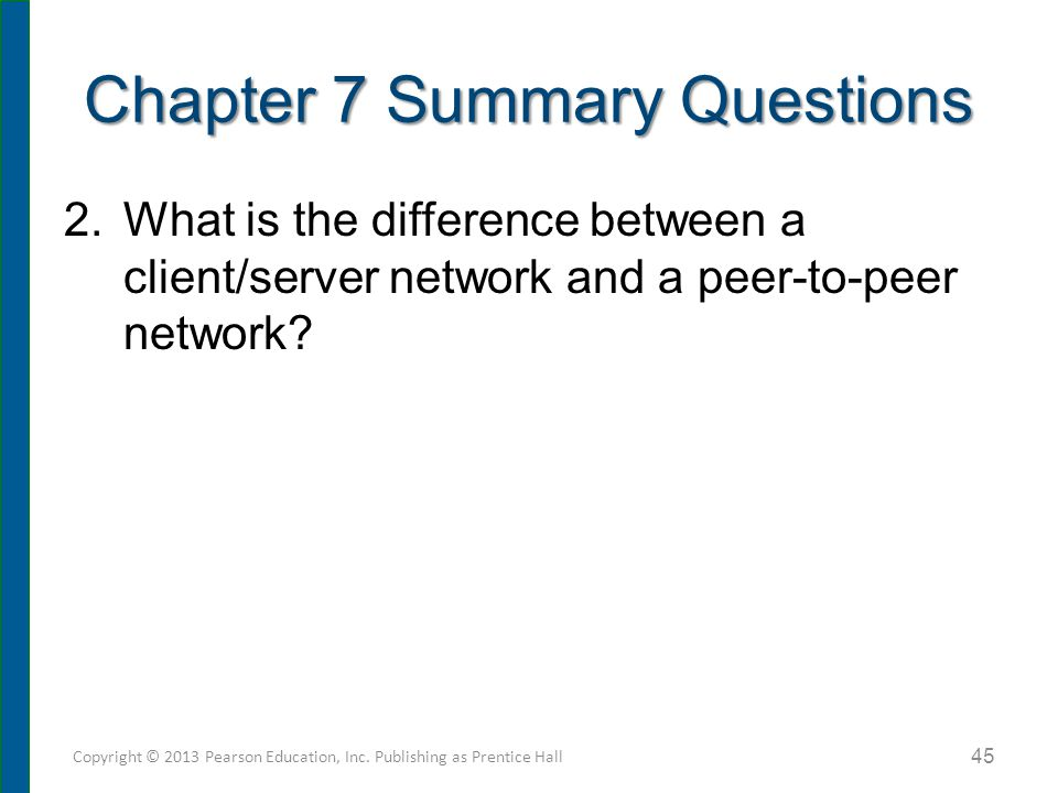 Chapter 7 Summary Questions 2.What is the difference between a client/server network and a peer-to-peer network? 45 Copyright © 2013 Pearson Education