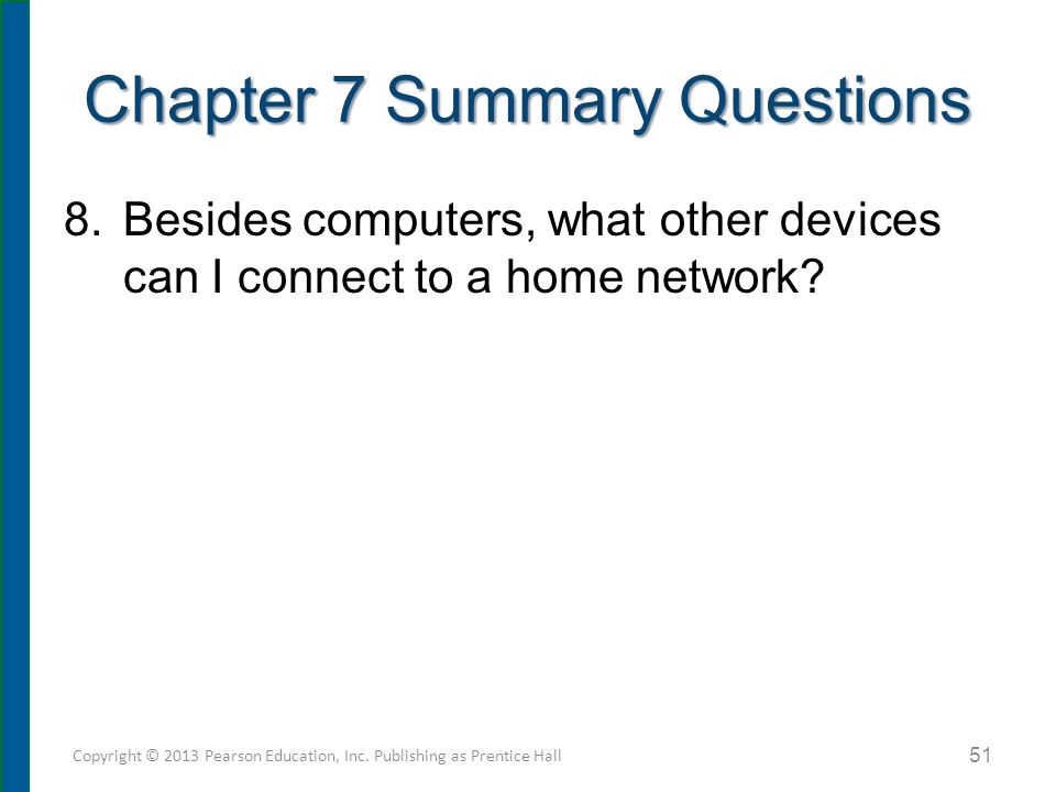 Chapter 7 Summary Questions 8.Besides computers, what other devices can I connect to a home network? 51 Copyright © 2013 Pearson Education, Inc. Publi