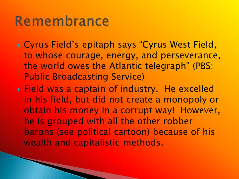 Cyrus Fields epitaph says Cyrus West Field, to whose courage, energy, and perseverance, the world owes the Atlantic telegraph (PBS: Public Broadcasting Service) Field was a captain of industry.