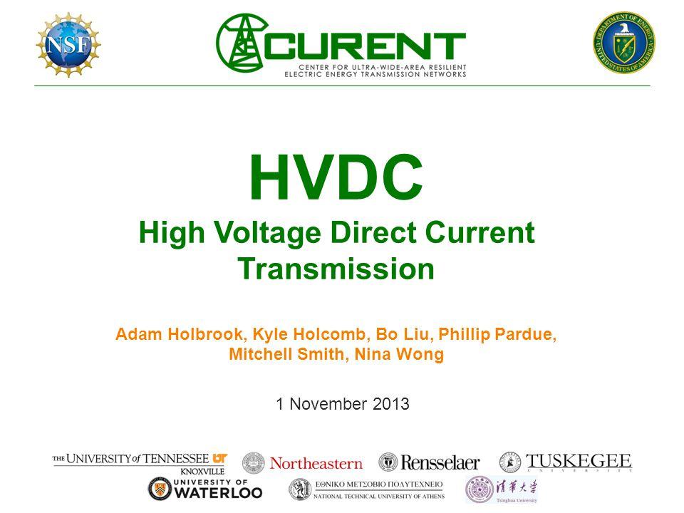 HVDC High Voltage Direct Current Transmission Adam Holbrook, Kyle Holcomb, Bo Liu, Phillip Pardue, Mitchell Smith, Nina Wong 1 November 2013