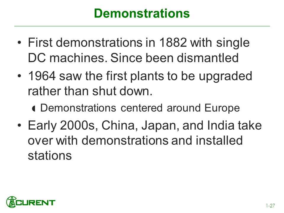 Demonstrations First demonstrations in 1882 with single DC machines. Since been dismantled 1964 saw the first plants to be upgraded rather than shut d