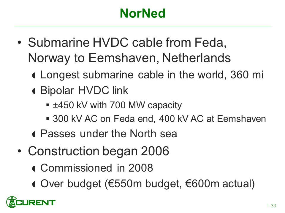 NorNed Submarine HVDC cable from Feda, Norway to Eemshaven, Netherlands Longest submarine cable in the world, 360 mi Bipolar HVDC link ±450 kV with 70