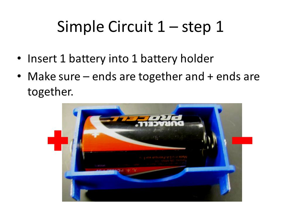 Simple Circuit 1 – step 1 Insert 1 battery into 1 battery holder Make sure – ends are together and + ends are together.
