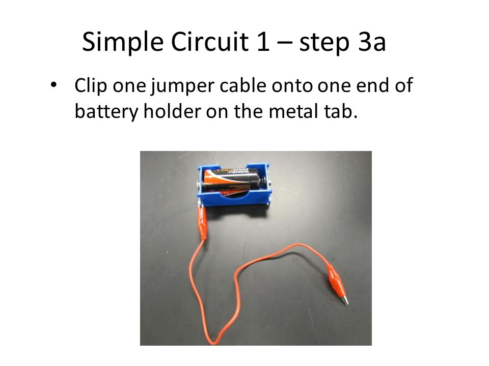 Simple Circuit 1 – step 3a Clip one jumper cable onto one end of battery holder on the metal tab.
