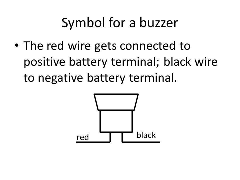 Symbol for a buzzer The red wire gets connected to positive battery terminal; black wire to negative battery terminal.