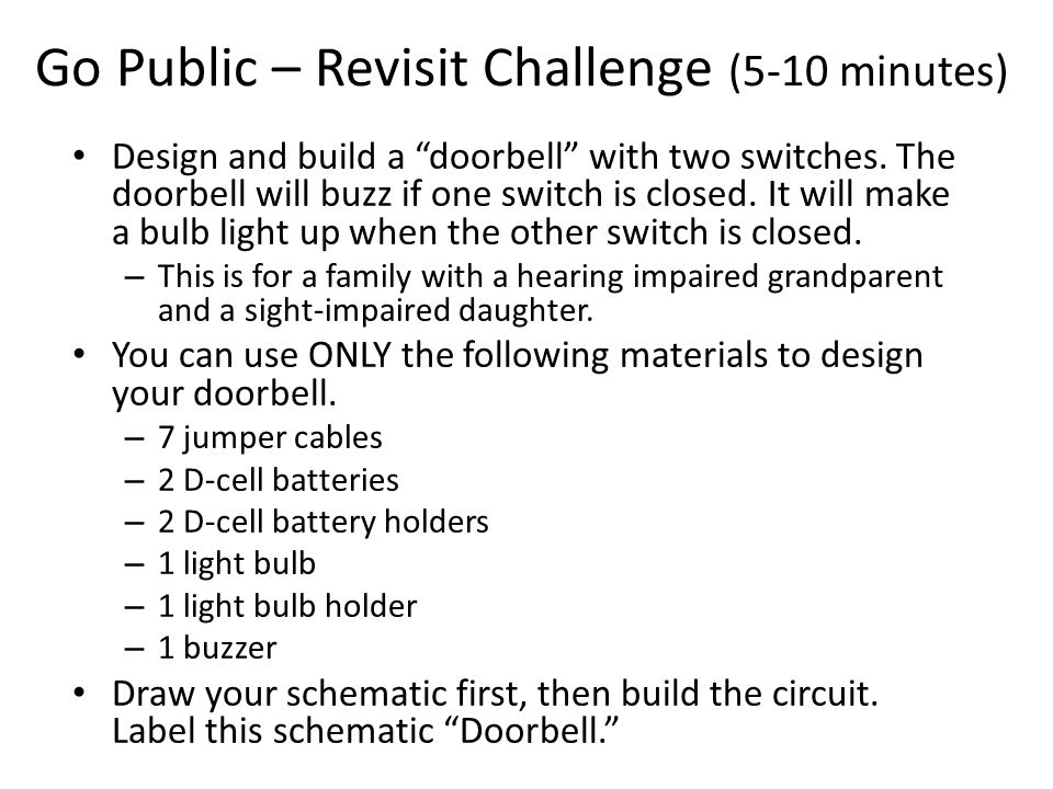 Go Public – Revisit Challenge (5-10 minutes) Design and build a doorbell with two switches.