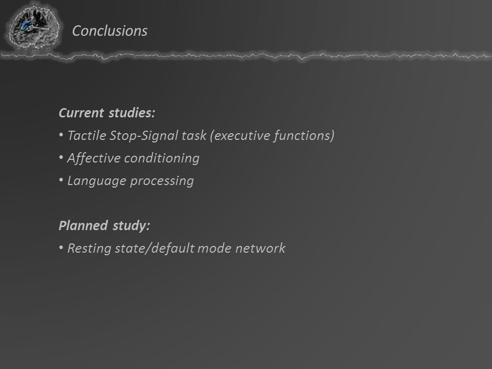Conclusions Current studies: Tactile Stop-Signal task (executive functions) Affective conditioning Language processing Planned study: Resting state/de