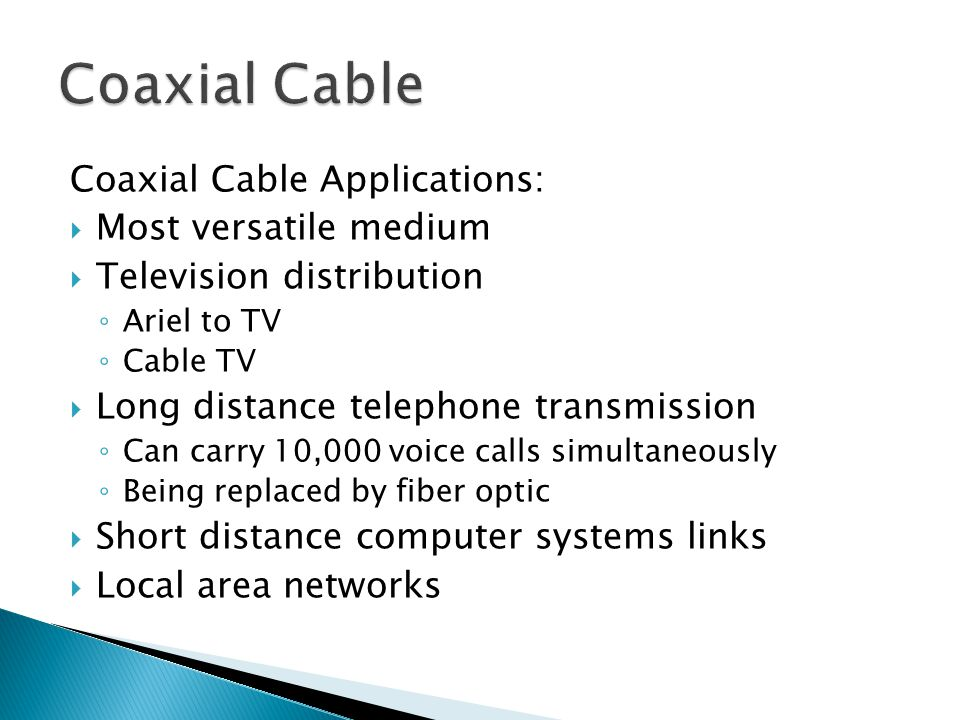 Coaxial Cable Applications: Most versatile medium Television distribution Ariel to TV Cable TV Long distance telephone transmission Can carry 10,000 v