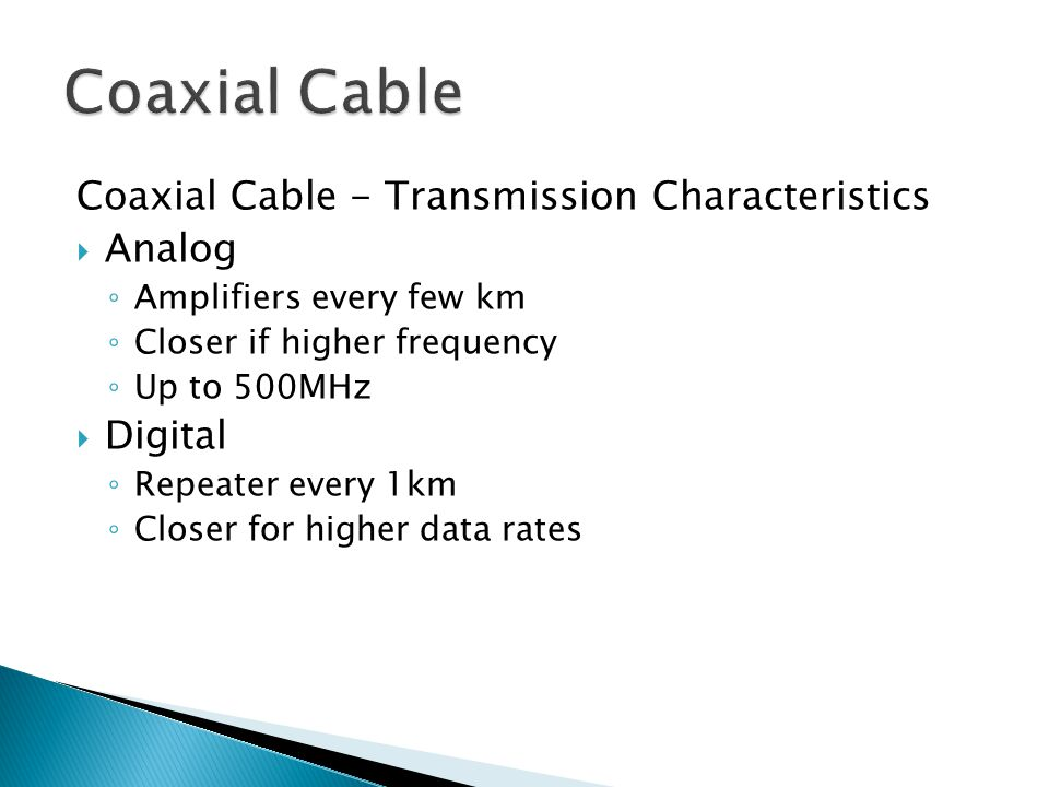 Coaxial Cable - Transmission Characteristics Analog Amplifiers every few km Closer if higher frequency Up to 500MHz Digital Repeater every 1km Closer