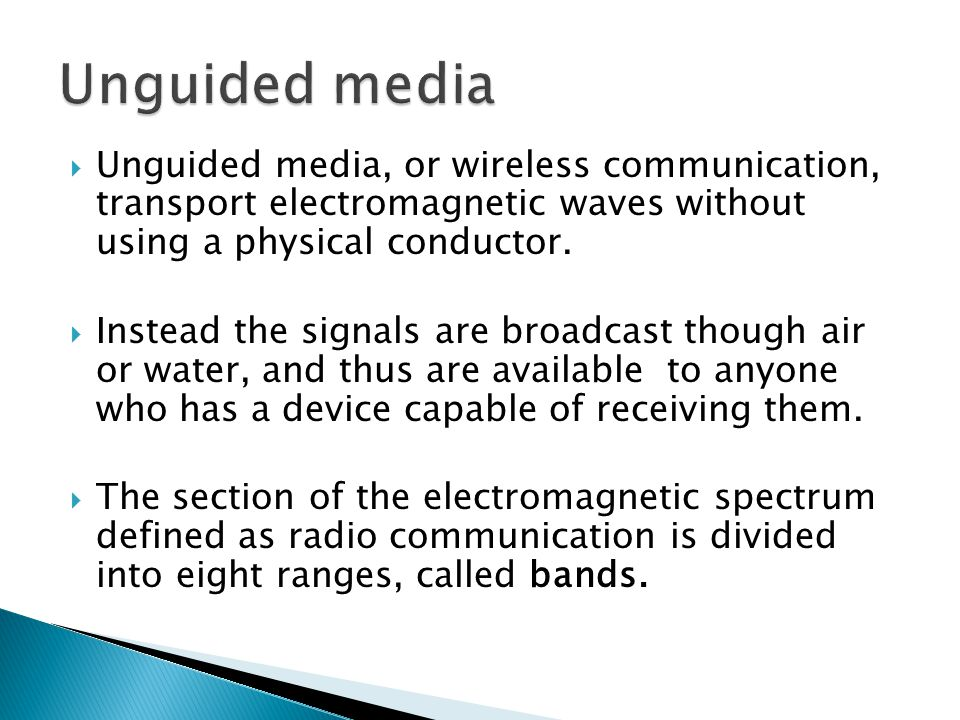 Unguided media, or wireless communication, transport electromagnetic waves without using a physical conductor. Instead the signals are broadcast thoug
