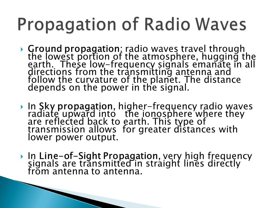 Ground propagation: radio waves travel through the lowest portion of the atmosphere, hugging the earth. These low-frequency signals emanate in all dir
